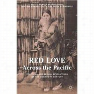 Red Love Across the Pacific Political and Sexual Revolutions of the Twentieth Century